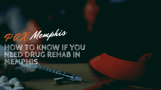 How to Know if you Need Drug Rehab in Memphis
